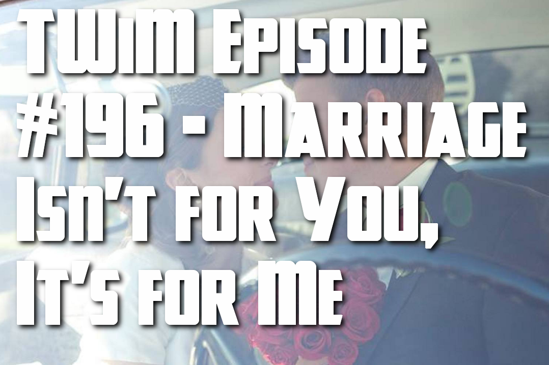 Episode #196 – Marriage Isn't for You, It's for Me