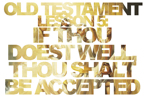 """Old Testament Lesson 5: """"If Thou Doest Well, Thou Shalt Be Accepted"""""""