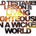 "Old Testament Lesson 8: ""Living Righteously in a Wicked World"""