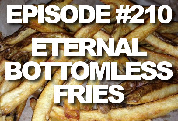 Episode #210 – Eternal Bottomless Fries