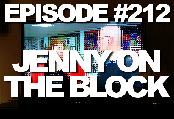 Episode #212 – Jenny on the Block