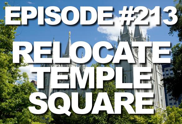 Episode #213 – Relocate Temple Square