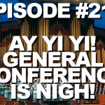 Episode #218 – Ay Yi Yi! General Conference Is Nigh!
