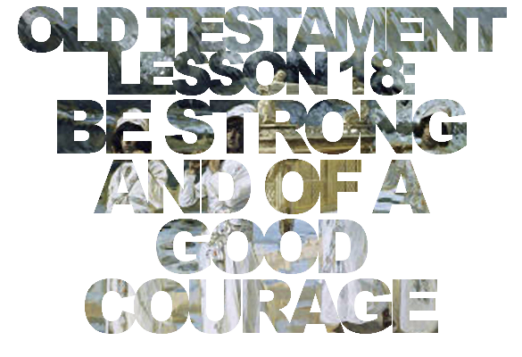 "Old Testament Lesson 18: ""Be Strong and of a Good Courage"""