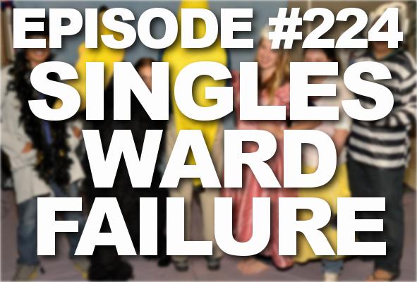 Episode #224 – Singles Ward Failure