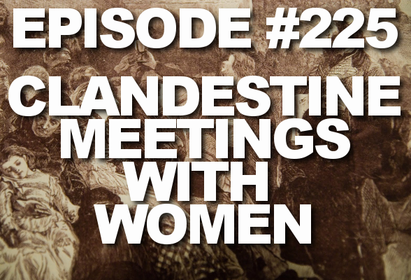 Episode #225 – Clandestine Meetings with Women