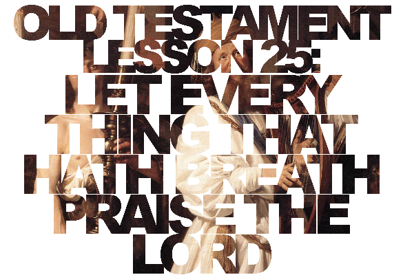 "Old Testament Lesson 25: ""Let Every Thing That Hath Breath Praise the Lord"""