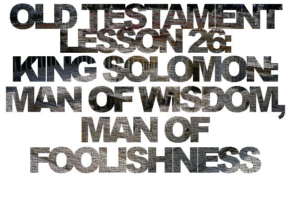 Old Testament Lesson 26: King Solomon: Man of Wisdom, Man of Foolishness
