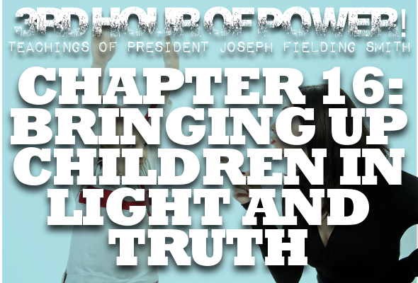Chapter 16: Bringing Up Children in Light and Truth – Joseph Fielding Smith Manual