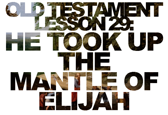 "Old Testament Lesson 29: ""He Took Up … the Mantle of Elijah"" – Elisha forever"