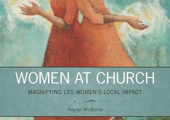Book review of Neylan McBaine's Women at Church: Magnifying LDS Women's Local Impact.