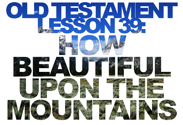 "Old Testament Lesson 39: ""How Beautiful upon the Mountains"" (Isaiah 50-53; Mosiah 14-15)"