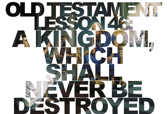 "Old Testament Lesson 46: ""A Kingdom, Which Shall Never Be Destroyed"" (Daniel)"