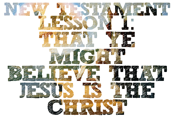 "New Testament Lesson 1: ""That Ye Might Believe That Jesus Is the Christ"""