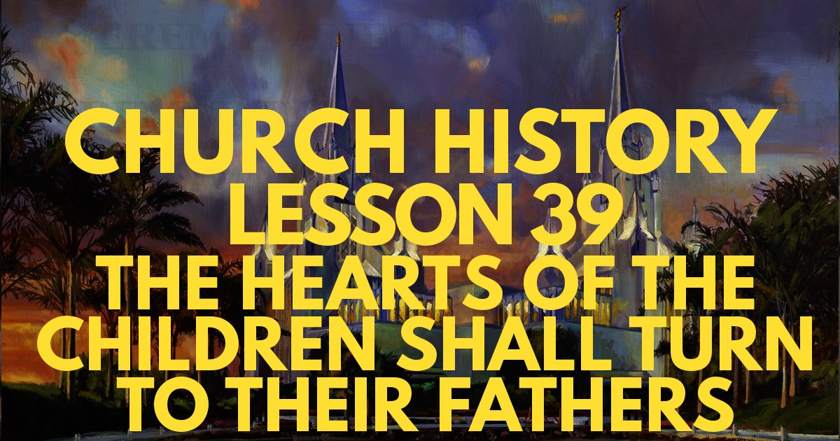 "Church History Lesson 39: ""The Hearts of the Children Shall Turn to Their Fathers"""