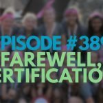 Episode #389 – Farewell, Certification!